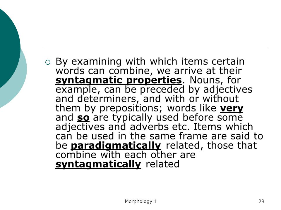 By examining with which items certain words can combine, we arrive at their syntagmatic properties. Nouns, for example, can be preceded by adjectives and determiners, and with or without them by prepositions; words like very and so are typically used before some adjectives and adverbs etc. Items which can be used in the same frame are said to be paradigmatically related, those that combine with each other are syntagmatically related