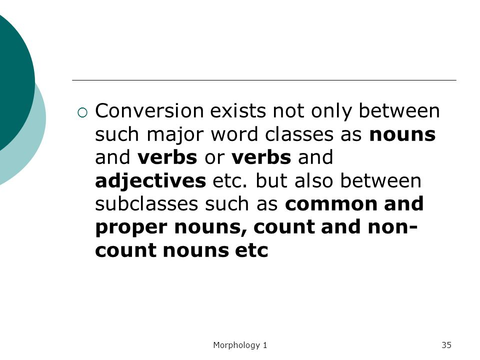 Conversion exists not only between such major word classes as nouns and verbs or verbs and adjectives etc. but also between subclasses such as common and proper nouns, count and non-count nouns etc