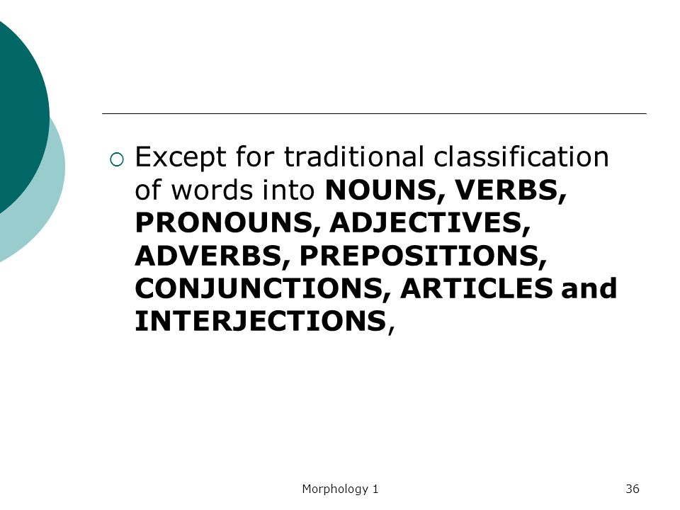 Except for traditional classification of words into NOUNS, VERBS, PRONOUNS, ADJECTIVES, ADVERBS, PREPOSITIONS, CONJUNCTIONS, ARTICLES and INTERJECTIONS,