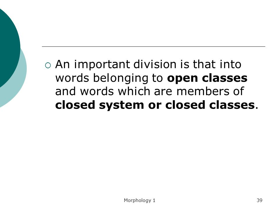 An important division is that into words belonging to open classes and words which are members of closed system or closed classes.