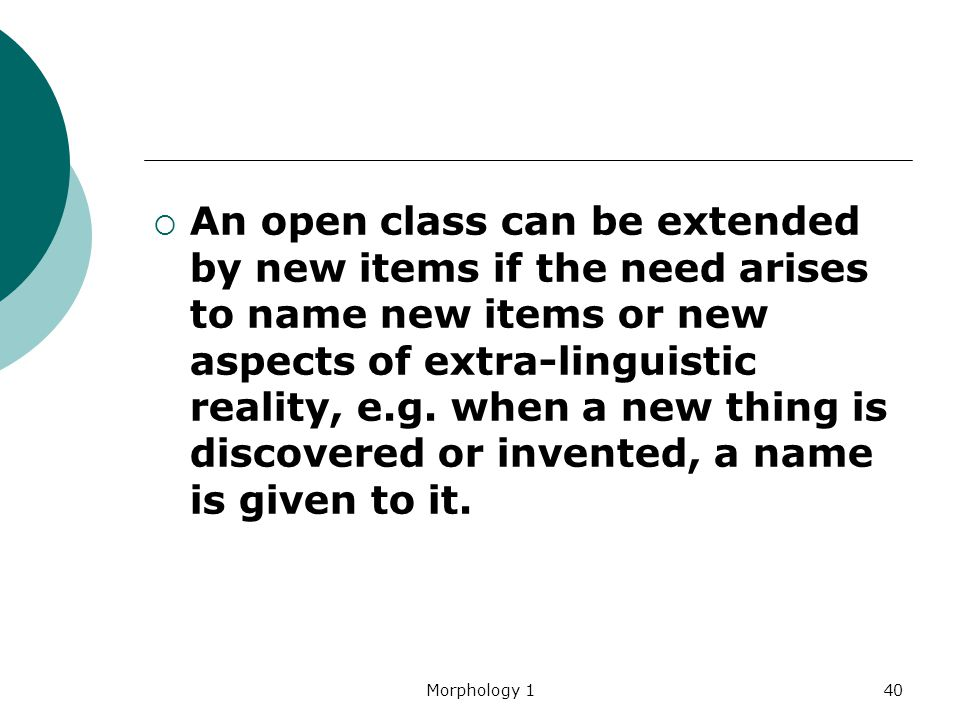 An open class can be extended by new items if the need arises to name new items or new aspects of extra-linguistic reality, e.g. when a new thing is discovered or invented, a name is given to it.