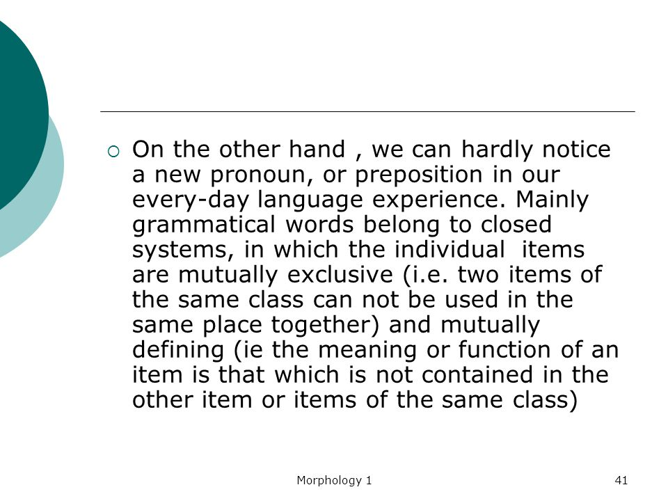 On the other hand , we can hardly notice a new pronoun, or preposition in our every-day language experience. Mainly grammatical words belong to closed systems, in which the individual items are mutually exclusive (i.e. two items of the same class can not be used in the same place together) and mutually defining (ie the meaning or function of an item is that which is not contained in the other item or items of the same class)