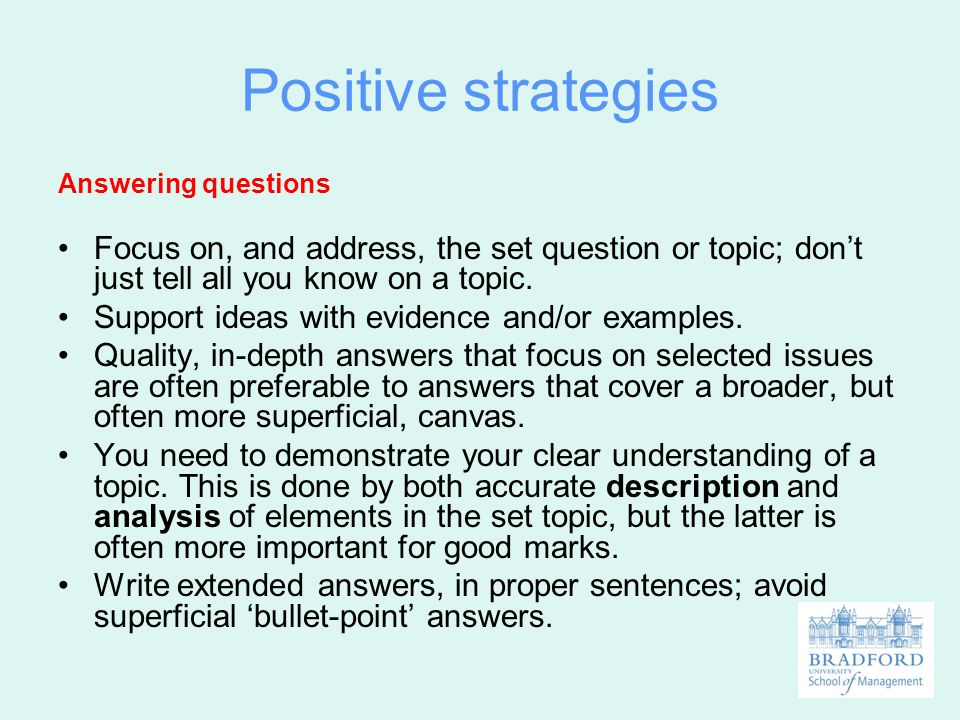Positive strategies Answering questions. Focus on, and address, the set question or topic; don't just tell all you know on a topic.