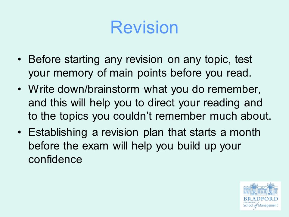 Revision Before starting any revision on any topic, test your memory of main points before you read.