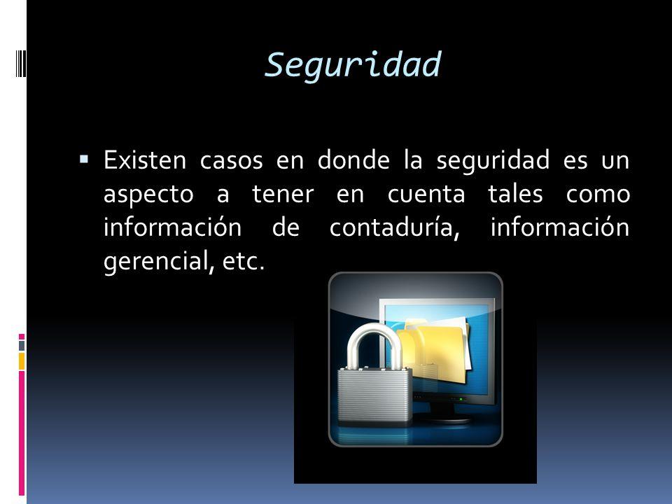 Seguridad Existen casos en donde la seguridad es un aspecto a tener en cuenta tales como información de contaduría, información gerencial, etc.
