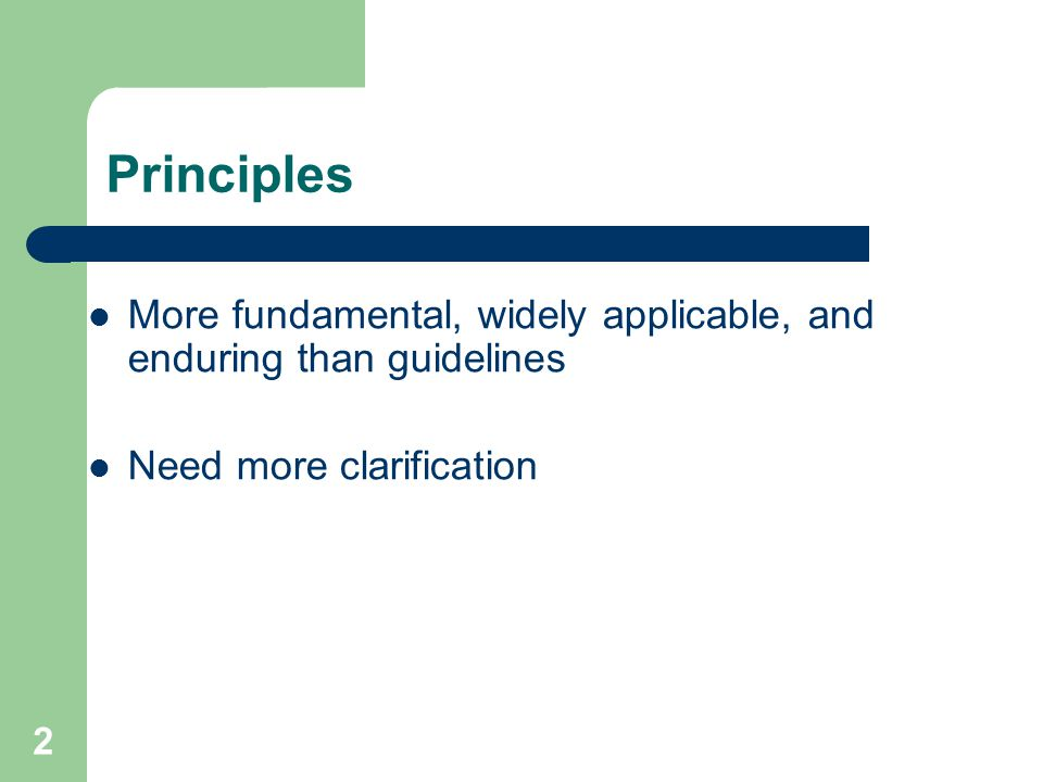Principles More fundamental, widely applicable, and enduring than guidelines.