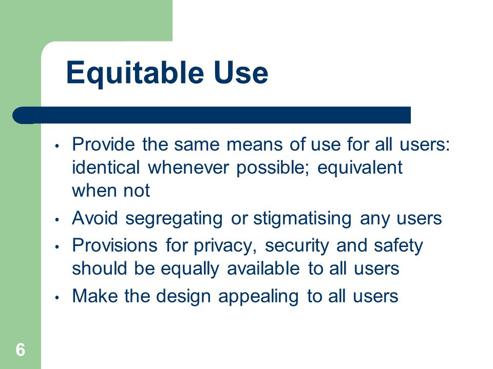 Equitable Use Provide the same means of use for all users: identical whenever possible; equivalent when not.