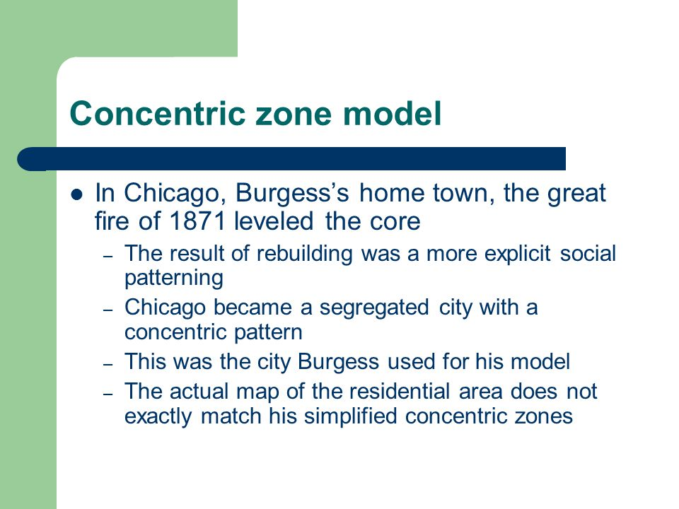 Concentric zone model In Chicago, Burgess's home town, the great fire of 1871 leveled the core.