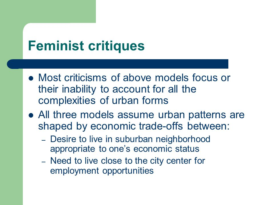 Feminist critiques Most criticisms of above models focus or their inability to account for all the complexities of urban forms.