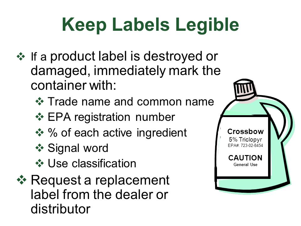 Keep Labels Legible If a product label is destroyed or damaged, immediately mark the container with: