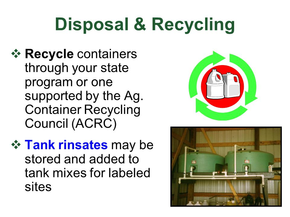Disposal & Recycling Recycle containers through your state program or one supported by the Ag. Container Recycling Council (ACRC)