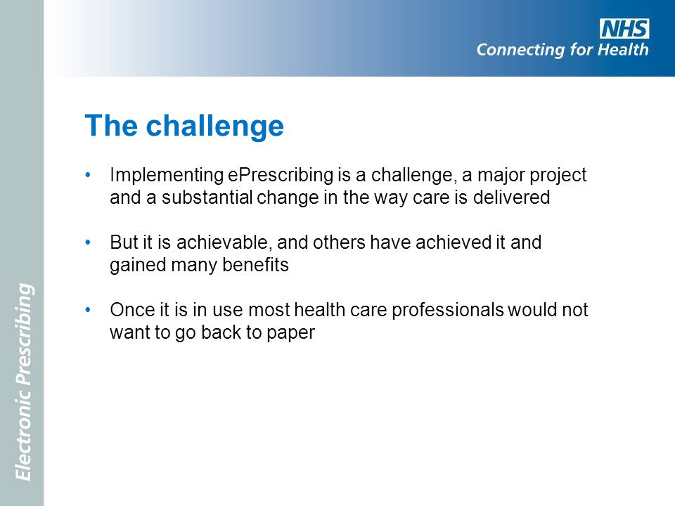 The challenge Implementing ePrescribing is a challenge, a major project and a substantial change in the way care is delivered.