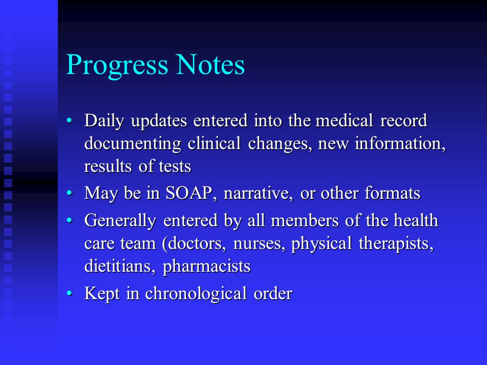Progress Notes Daily updates entered into the medical record documenting clinical changes, new information, results of tests.