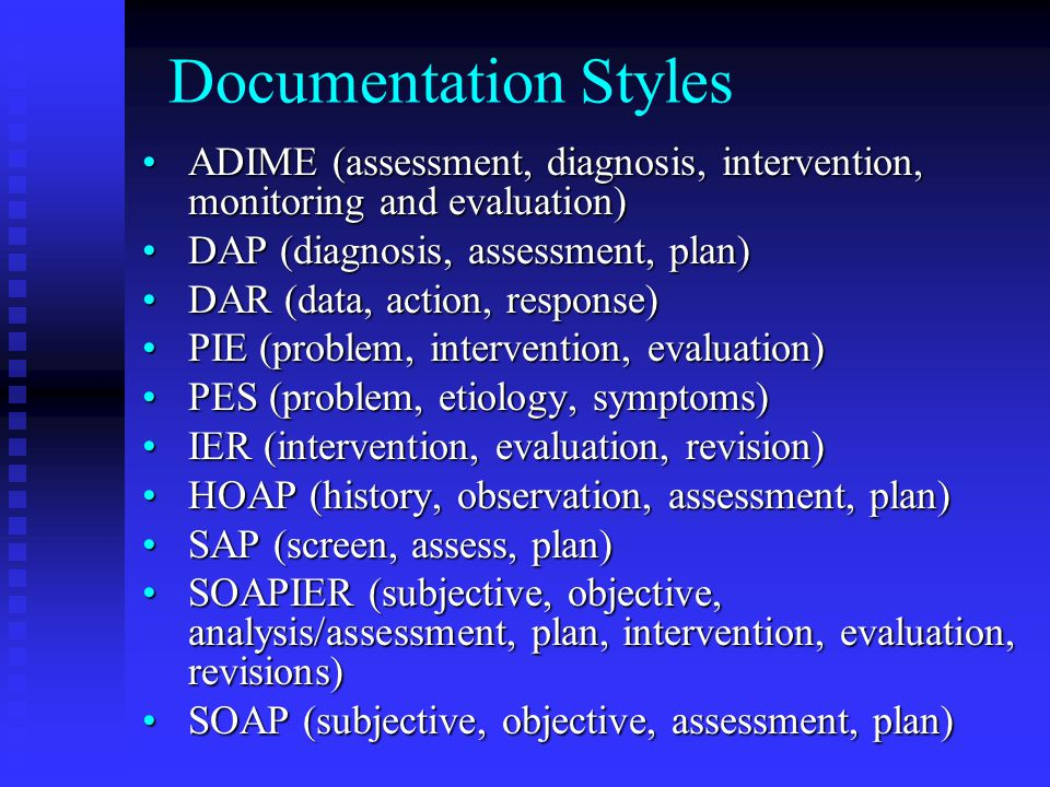 Documentation Styles ADIME (assessment, diagnosis, intervention, monitoring and evaluation) DAP (diagnosis, assessment, plan)
