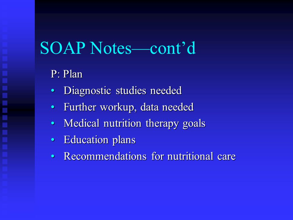 SOAP Notes—cont'd P: Plan Diagnostic studies needed