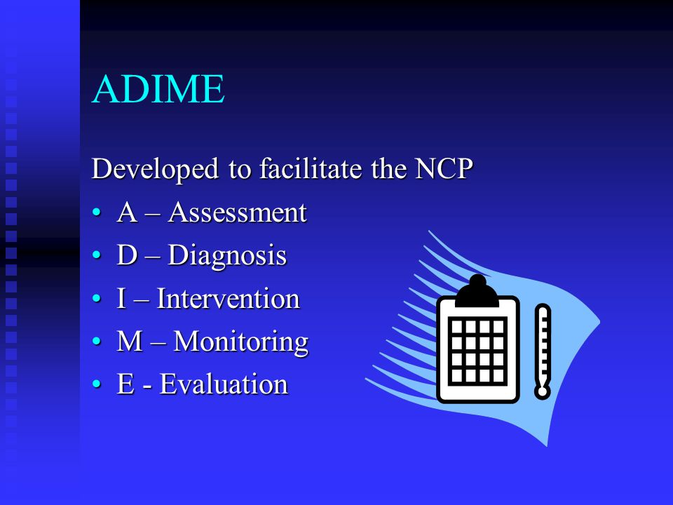 ADIME Developed to facilitate the NCP A – Assessment D – Diagnosis