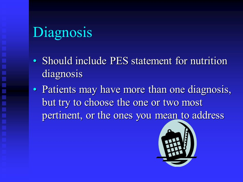 Diagnosis Should include PES statement for nutrition diagnosis