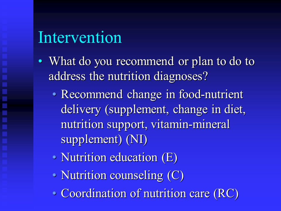 Intervention What do you recommend or plan to do to address the nutrition diagnoses