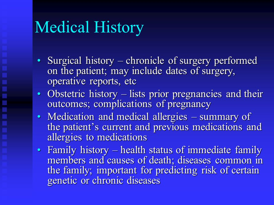 Medical History Surgical history – chronicle of surgery performed on the patient; may include dates of surgery, operative reports, etc.