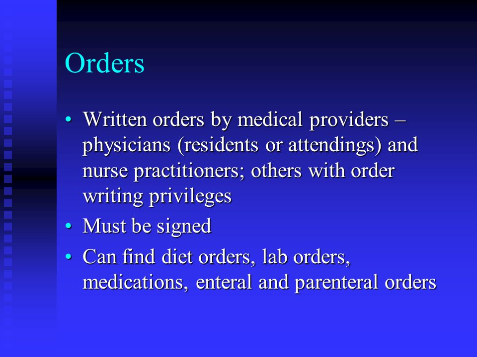 Orders Written orders by medical providers – physicians (residents or attendings) and nurse practitioners; others with order writing privileges.