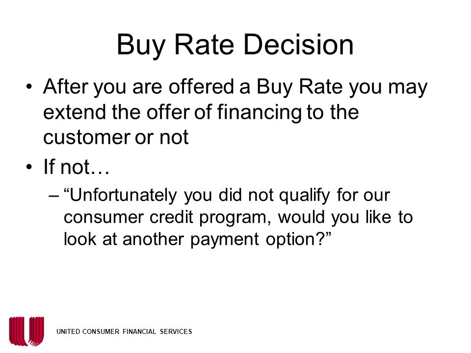 Buy Rate Decision After you are offered a Buy Rate you may extend the offer of financing to the customer or not.