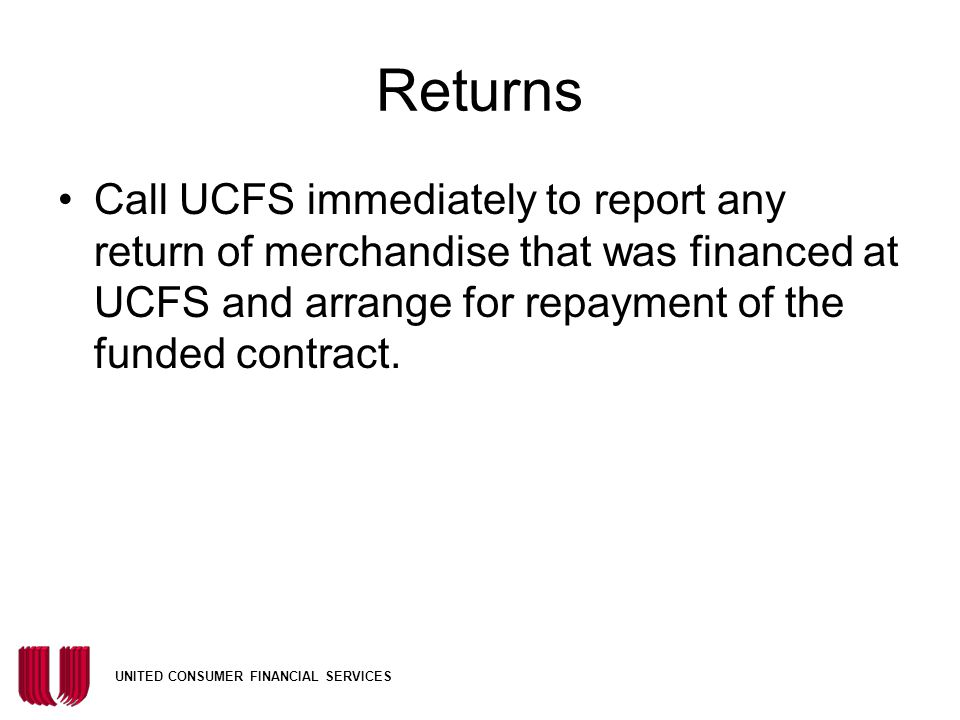 Returns Call UCFS immediately to report any return of merchandise that was financed at UCFS and arrange for repayment of the funded contract.