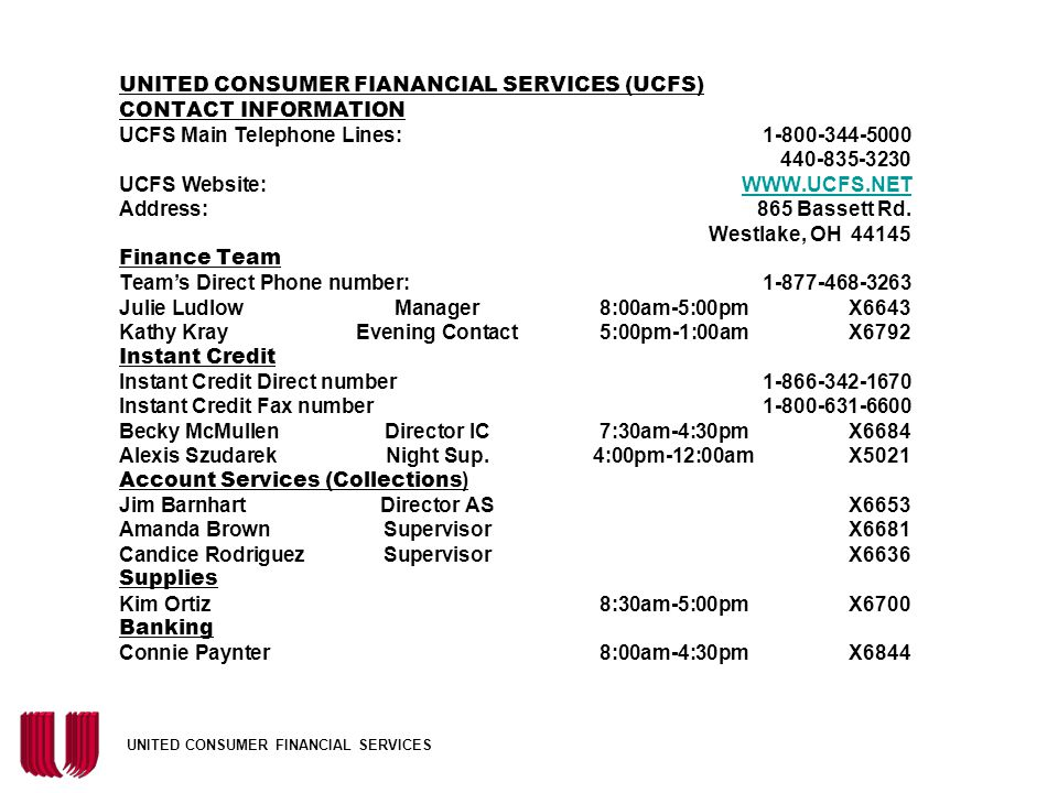 UNITED CONSUMER FIANANCIAL SERVICES (UCFS) CONTACT INFORMATION UCFS Main Telephone Lines: 1-800-344-5000 440-835-3230 UCFS Website: WWW.UCFS.NET Address: 865 Bassett Rd. Westlake, OH 44145 Finance Team Team's Direct Phone number: 1-877-468-3263 Julie Ludlow Manager 8:00am-5:00pm X6643 Kathy Kray Evening Contact 5:00pm-1:00am X6792 Instant Credit Instant Credit Direct number 1-866-342-1670 Instant Credit Fax number 1-800-631-6600 Becky McMullen Director IC 7:30am-4:30pm X6684 Alexis Szudarek Night Sup. 4:00pm-12:00am X5021 Account Services (Collections) Jim Barnhart Director AS X6653 Amanda Brown Supervisor X6681 Candice Rodriguez Supervisor X6636 Supplies Kim Ortiz 8:30am-5:00pm X6700 Banking Connie Paynter 8:00am-4:30pm X6844