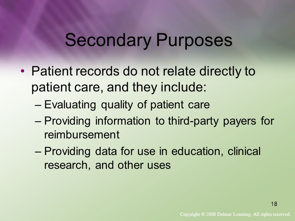 Secondary Purposes Patient records do not relate directly to patient care, and they include: Evaluating quality of patient care.