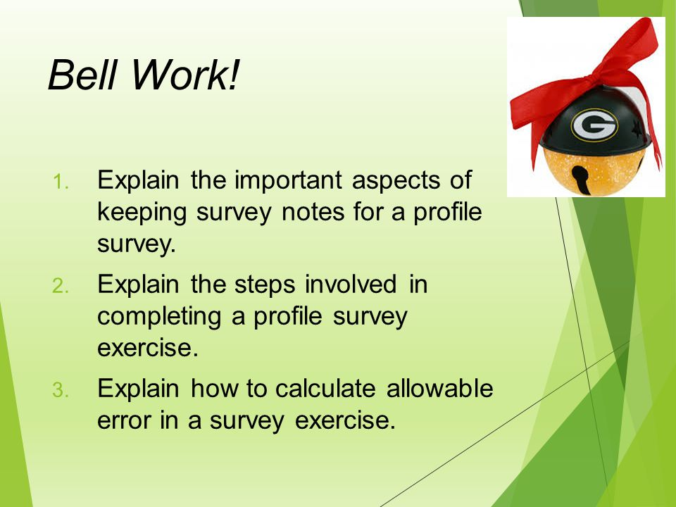 Bell Work! Explain the important aspects of keeping survey notes for a profile survey.