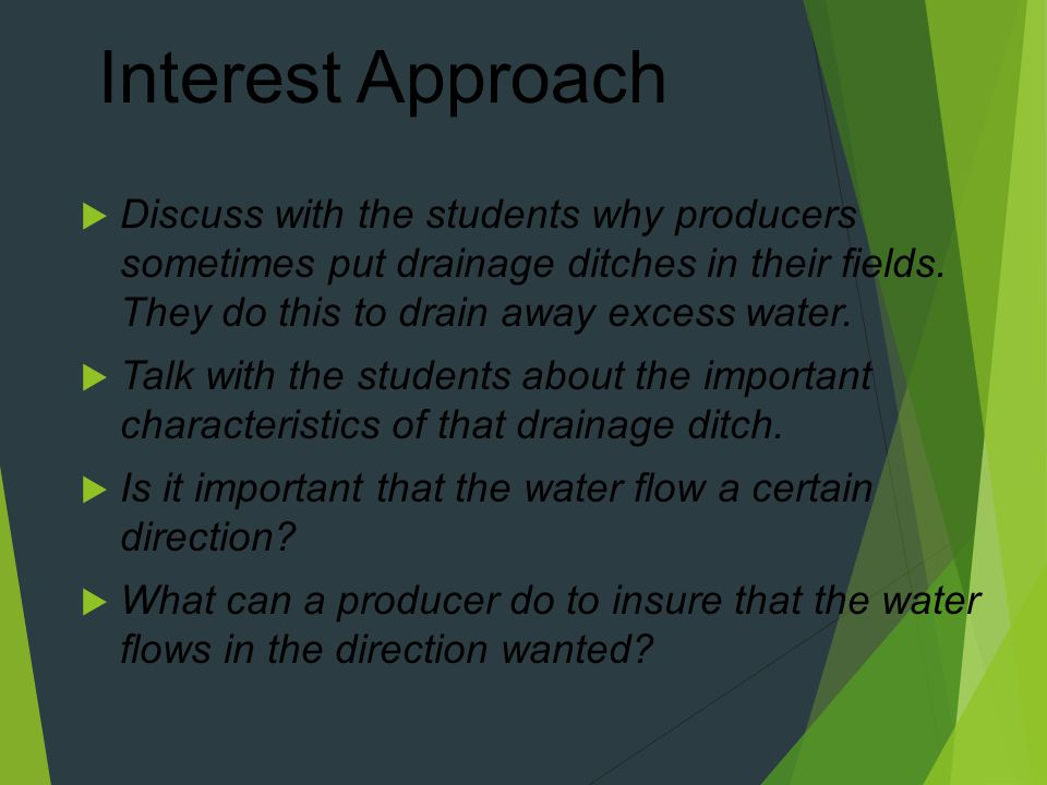 Interest Approach Discuss with the students why producers sometimes put drainage ditches in their fields. They do this to drain away excess water.