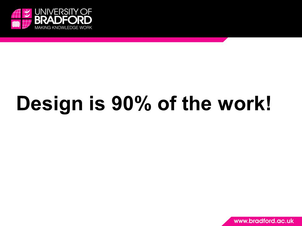 Design is 90% of the work! Good design builds confidence