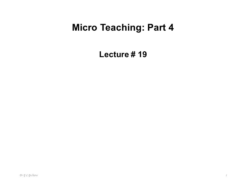 Micro Teaching: Part 4 Lecture # 19 Dr G L Gulhane