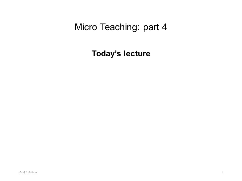 Micro Teaching: part 4 Today's lecture Dr G L Gulhane
