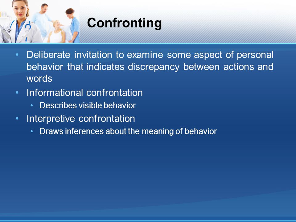 Confronting Deliberate invitation to examine some aspect of personal behavior that indicates discrepancy between actions and words.