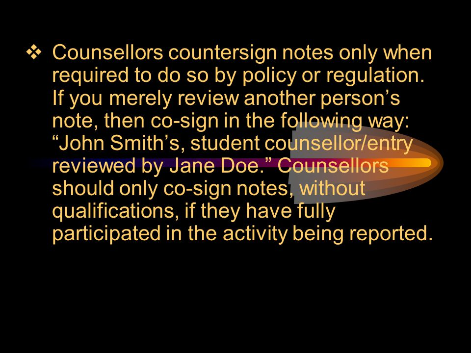 Counsellors countersign notes only when required to do so by policy or regulation.