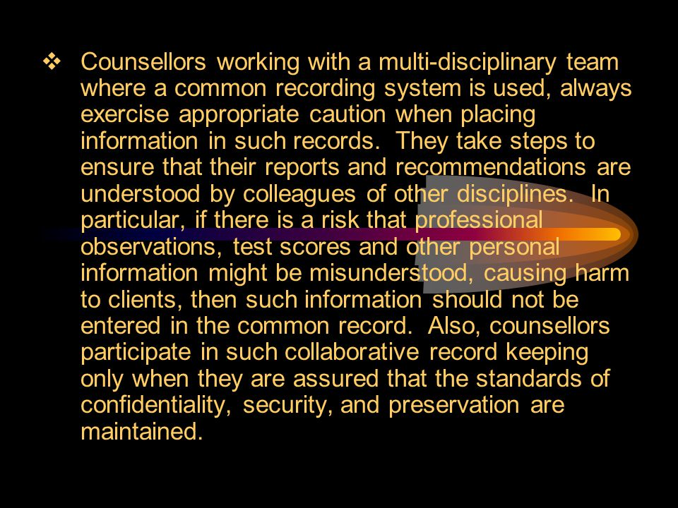 Counsellors working with a multi-disciplinary team where a common recording system is used, always exercise appropriate caution when placing information in such records.