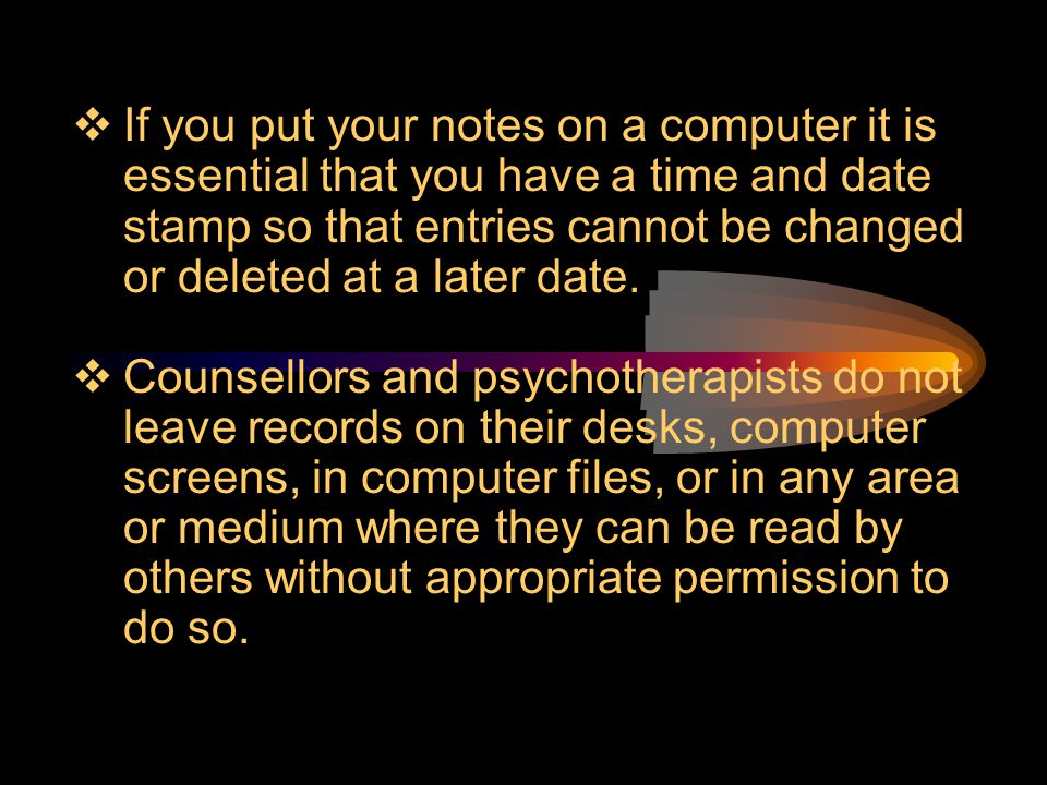 If you put your notes on a computer it is essential that you have a time and date stamp so that entries cannot be changed or deleted at a later date.