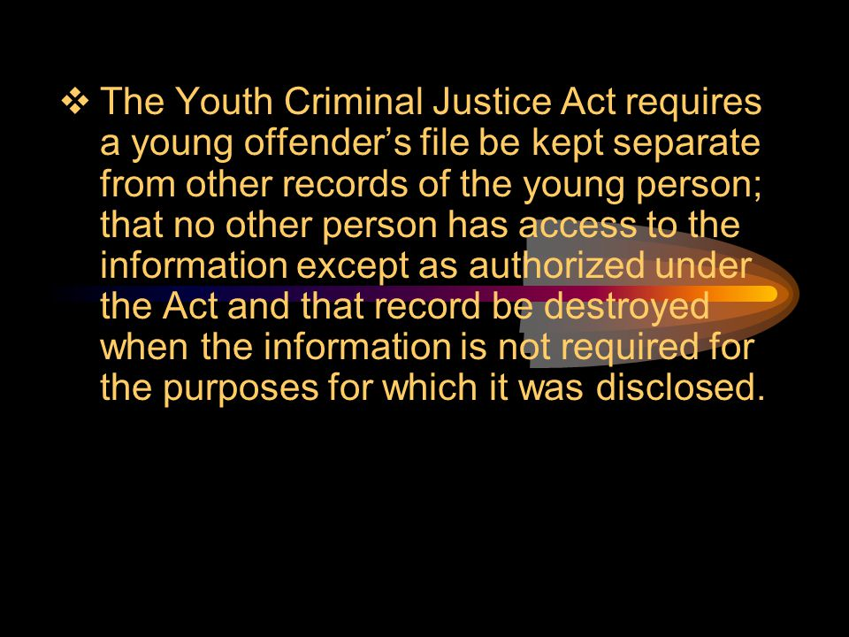 The Youth Criminal Justice Act requires a young offender's file be kept separate from other records of the young person; that no other person has access to the information except as authorized under the Act and that record be destroyed when the information is not required for the purposes for which it was disclosed.