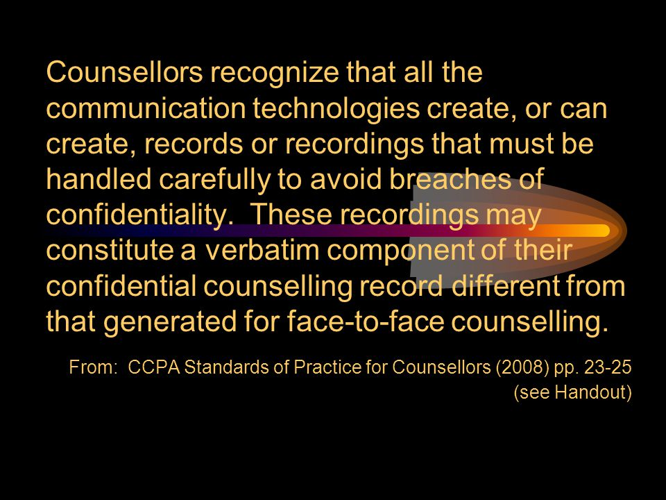 Counsellors recognize that all the communication technologies create, or can create, records or recordings that must be handled carefully to avoid breaches of confidentiality. These recordings may constitute a verbatim component of their confidential counselling record different from that generated for face-to-face counselling.