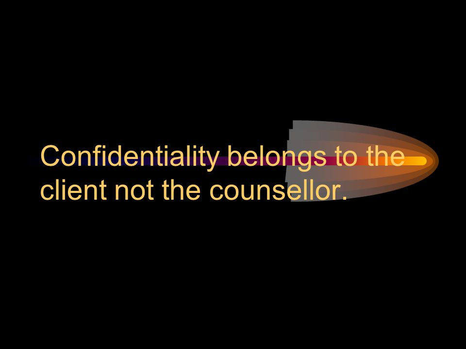 Confidentiality belongs to the client not the counsellor.