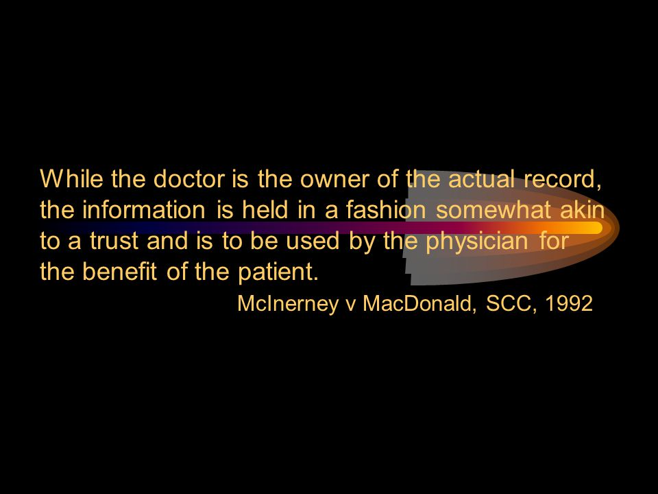 While the doctor is the owner of the actual record, the information is held in a fashion somewhat akin to a trust and is to be used by the physician for the benefit of the patient.