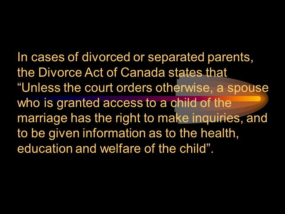 In cases of divorced or separated parents, the Divorce Act of Canada states that Unless the court orders otherwise, a spouse who is granted access to a child of the marriage has the right to make inquiries, and to be given information as to the health, education and welfare of the child .