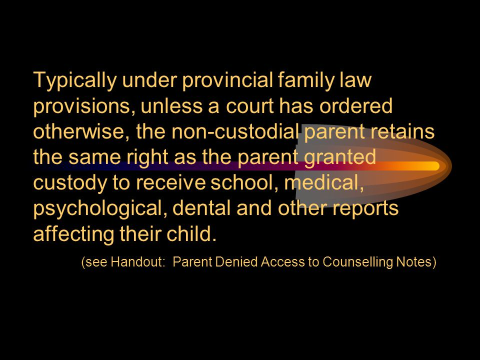 Typically under provincial family law provisions, unless a court has ordered otherwise, the non-custodial parent retains the same right as the parent granted custody to receive school, medical, psychological, dental and other reports affecting their child.