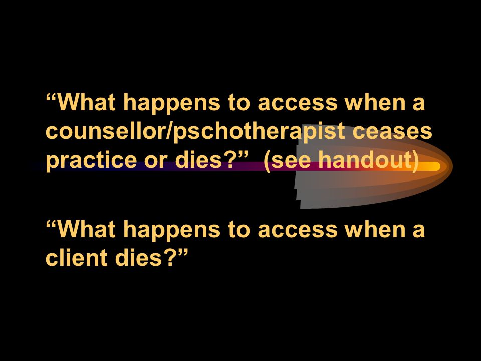 What happens to access when a counsellor/pschotherapist ceases practice or dies (see handout)