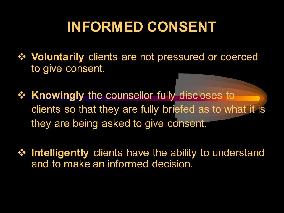 INFORMED CONSENT Voluntarily clients are not pressured or coerced to give consent.