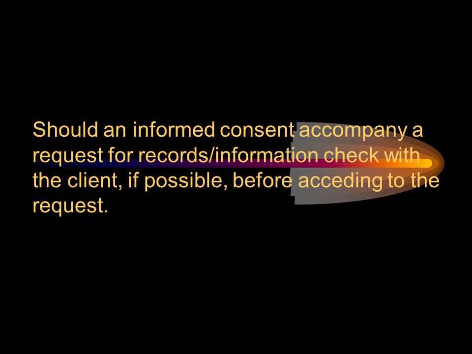 Should an informed consent accompany a request for records/information check with the client, if possible, before acceding to the request.
