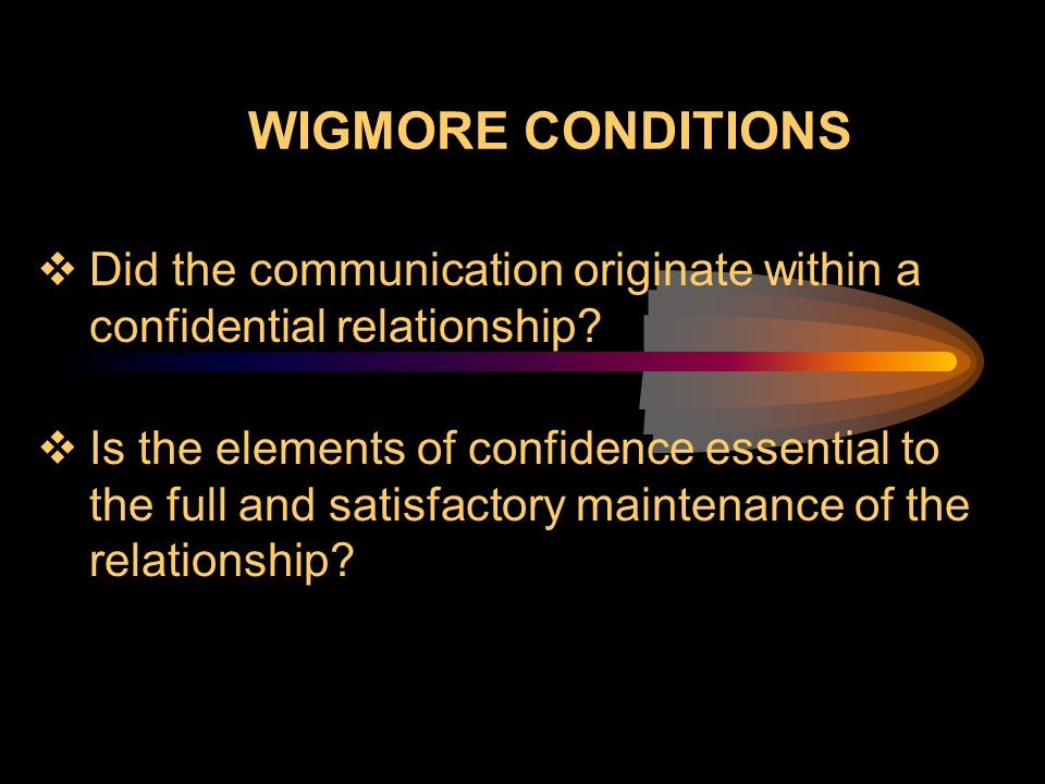 WIGMORE CONDITIONS Did the communication originate within a confidential relationship