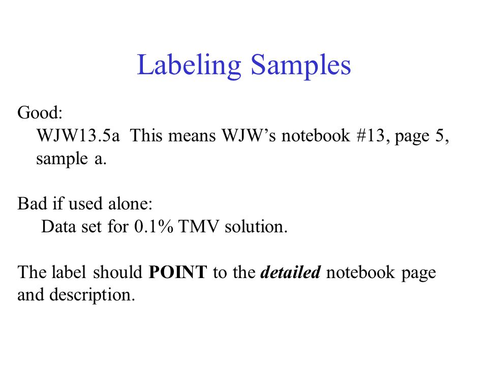 Labeling Samples Good: WJW13.5a This means WJW's notebook #13, page 5, sample a. Bad if used alone: Data set for 0.1% TMV solution.
