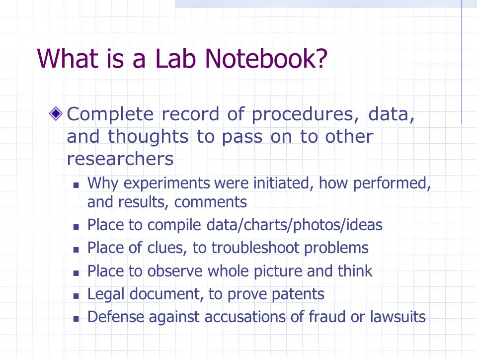 What is a Lab Notebook Complete record of procedures, data, and thoughts to pass on to other researchers.