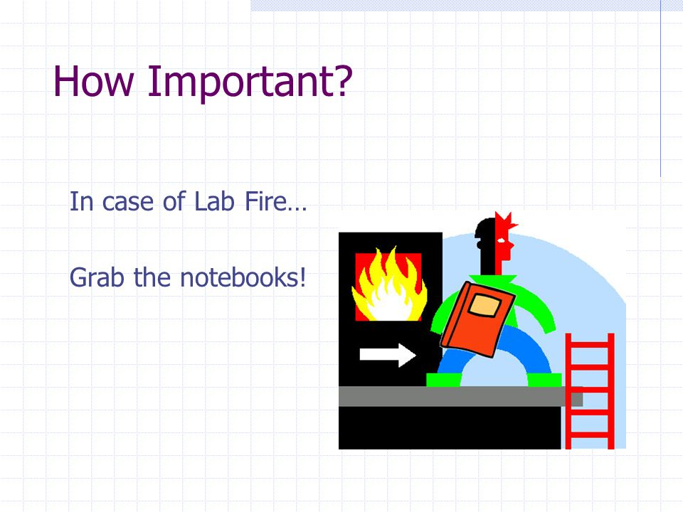 How Important In case of Lab Fire… Grab the notebooks!